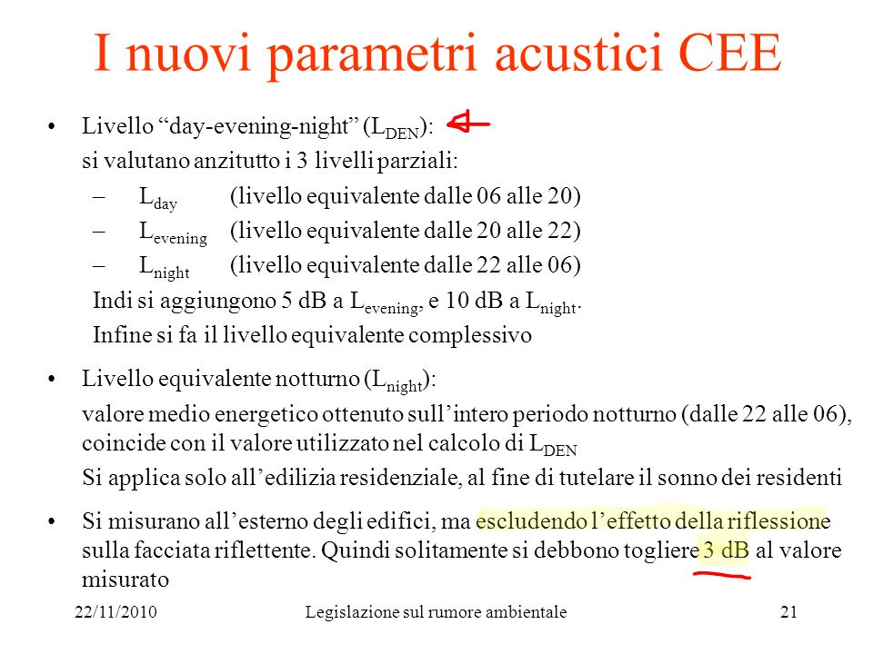 22/11/2010Legislazione sul rumore ambientale21 I nuovi parametri acustici CEE Livello day-evening-night (L DEN ): si valutano anzitutto i 3 livelli pa