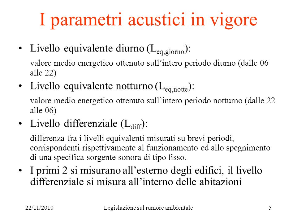 22/11/2010Legislazione sul rumore ambientale5 I parametri acustici in vigore Livello equivalente diurno (L eq,giorno ): valore medio energetico ottenu