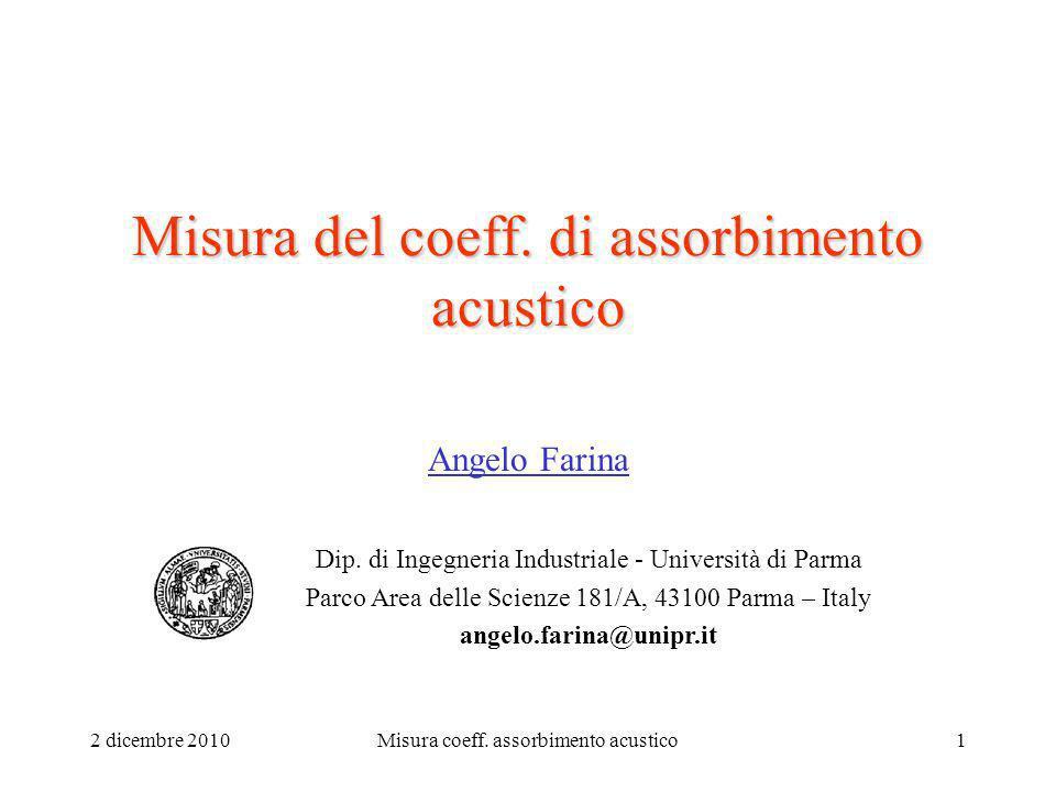2 dicembre 2010Misura coeff. assorbimento acustico1 Misura del coeff. di assorbimento acustico Angelo Farina Dip. di Ingegneria Industriale - Universi