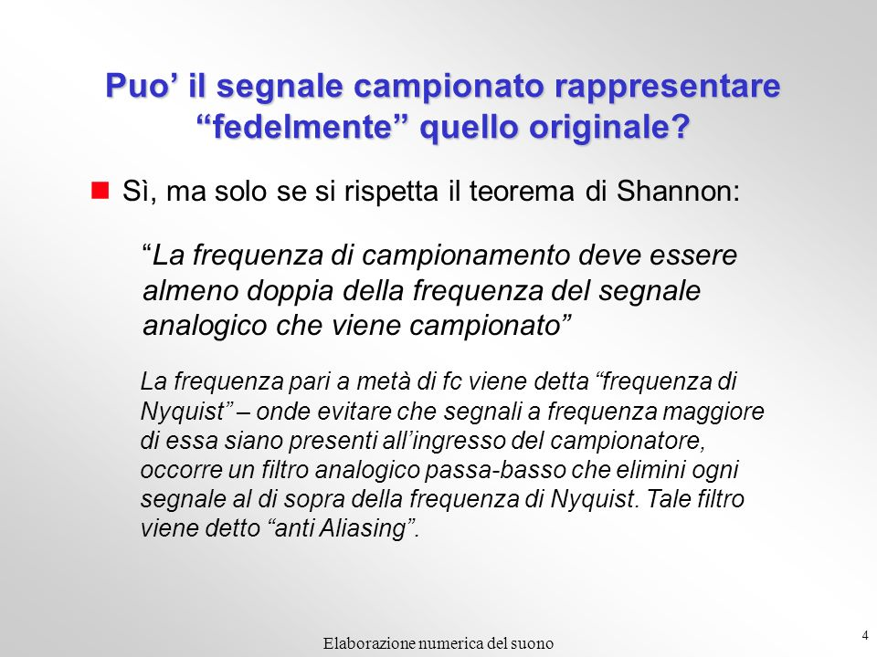 4 Elaborazione numerica del suono Puo il segnale campionato rappresentare fedelmente quello originale? Sì, ma solo se si rispetta il teorema di Shanno