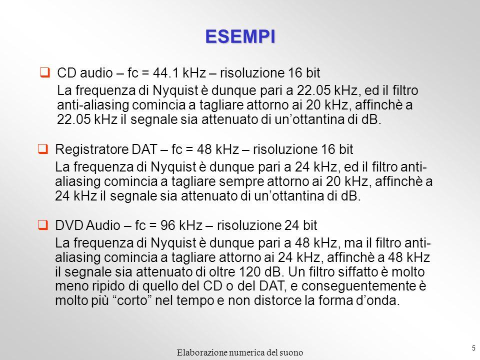 5 Elaborazione numerica del suono ESEMPI CD audio – fc = 44.1 kHz – risoluzione 16 bit La frequenza di Nyquist è dunque pari a 22.05 kHz, ed il filtro anti-aliasing comincia a tagliare attorno ai 20 kHz, affinchè a 22.05 kHz il segnale sia attenuato di unottantina di dB.