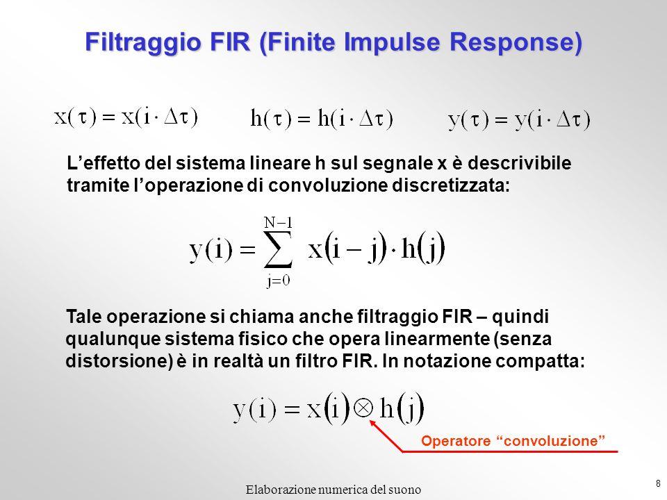 8 Elaborazione numerica del suono Filtraggio FIR (Finite Impulse Response) Leffetto del sistema lineare h sul segnale x è descrivibile tramite loperazione di convoluzione discretizzata: Tale operazione si chiama anche filtraggio FIR – quindi qualunque sistema fisico che opera linearmente (senza distorsione) è in realtà un filtro FIR.