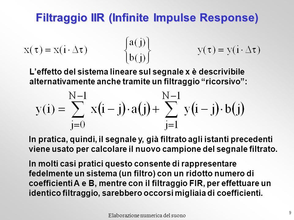 9 Elaborazione numerica del suono Filtraggio IIR (Infinite Impulse Response) Leffetto del sistema lineare sul segnale x è descrivibile alternativamente anche tramite un filtraggio ricorsivo: In pratica, quindi, il segnale y, già filtrato agli istanti precedenti viene usato per calcolare il nuovo campione del segnale filtrato.