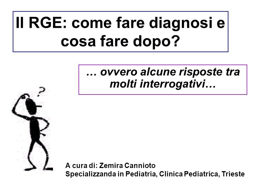 Il RGE: come fare diagnosi e cosa fare dopo? … ovvero alcune risposte tra molti interrogativi… A cura di: Zemira Cannioto Specializzanda in Pediatria,