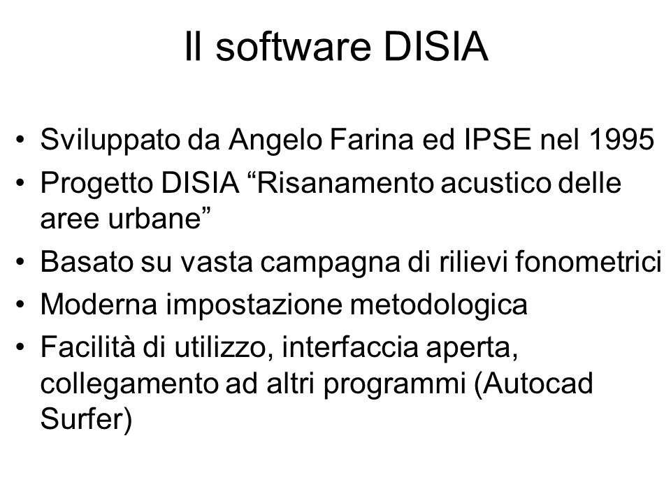 Il software DISIA Sviluppato da Angelo Farina ed IPSE nel 1995 Progetto DISIA Risanamento acustico delle aree urbane Basato su vasta campagna di rilie