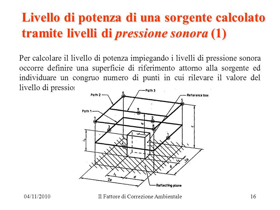 04/11/2010Il Fattore di Correzione Ambientale16 Livello di potenza di una sorgente calcolato tramite livelli di pressione sonora (1) Per calcolare il