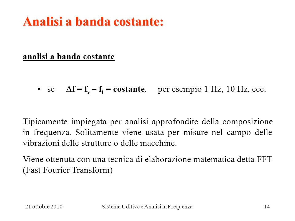 21 ottobre 2010Sistema Uditivo e Analisi in Frequenza14 Analisi a banda costante: analisi a banda costante se f = f s – f i = costante, per esempio 1