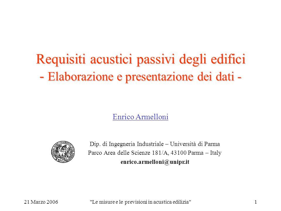 21 Marzo 2006 Le misure e le previsioni in acustica edilizia 1 Requisiti acustici passivi degli edifici - Elaborazione e presentazione dei dati - Enrico Armelloni Dip.