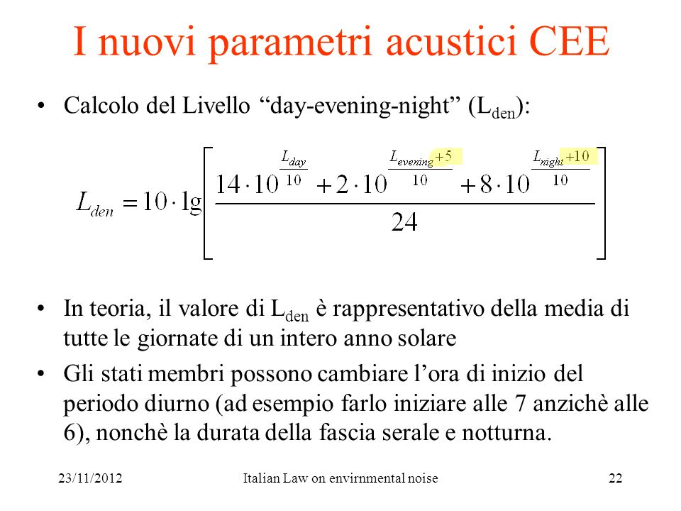 23/11/2012Italian Law on envirnmental noise22 I nuovi parametri acustici CEE Calcolo del Livello day-evening-night (L den ): In teoria, il valore di L