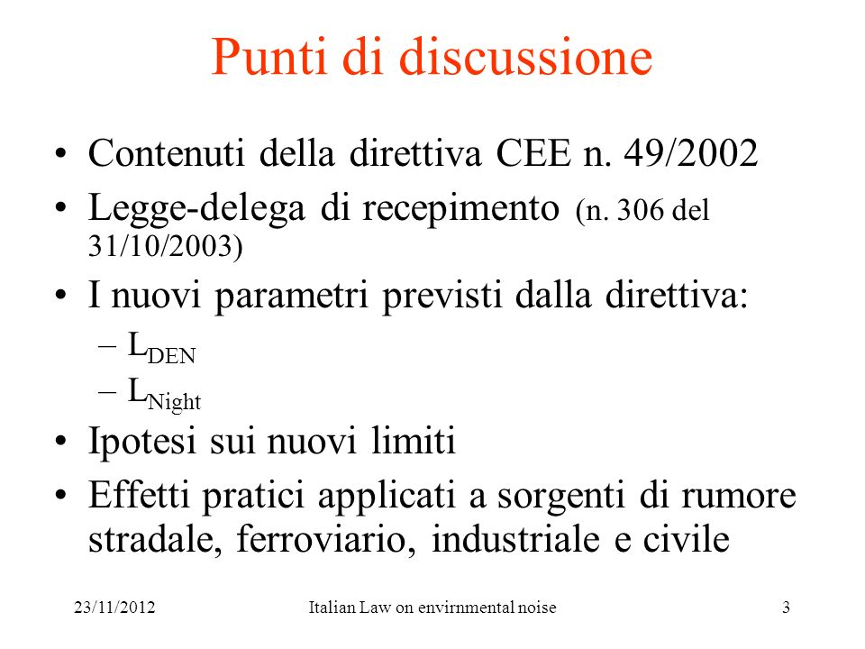 23/11/2012Italian Law on envirnmental noise24 Esempio di L den – periodi standard L eq,day = 65.5 dBA L eq,night = 53.8+10 dBA L eq,evening = 61.2+5 dBAL den = 65.1 dBA