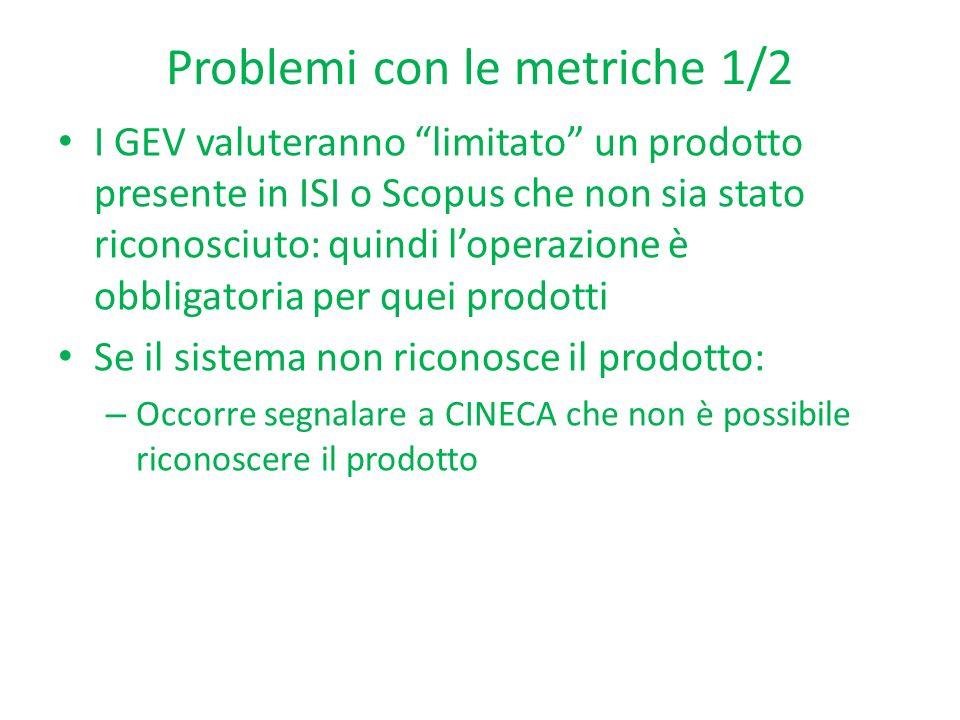 Problemi con le metriche 1/2 I GEV valuteranno limitato un prodotto presente in ISI o Scopus che non sia stato riconosciuto: quindi loperazione è obbl