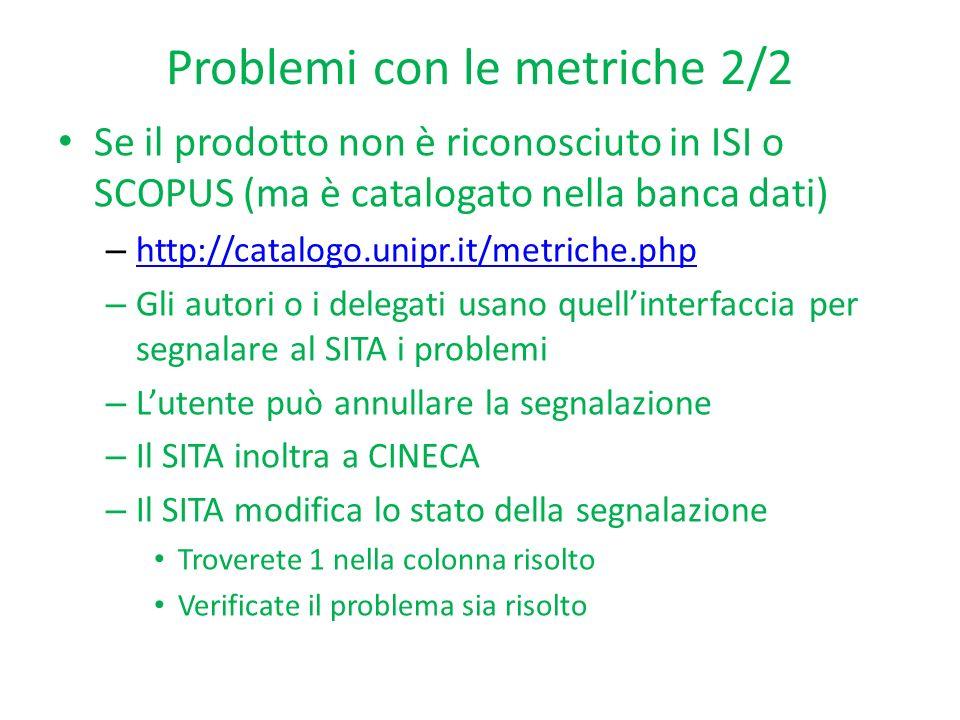 Problemi con le metriche 2/2 Se il prodotto non è riconosciuto in ISI o SCOPUS (ma è catalogato nella banca dati) – http://catalogo.unipr.it/metriche.