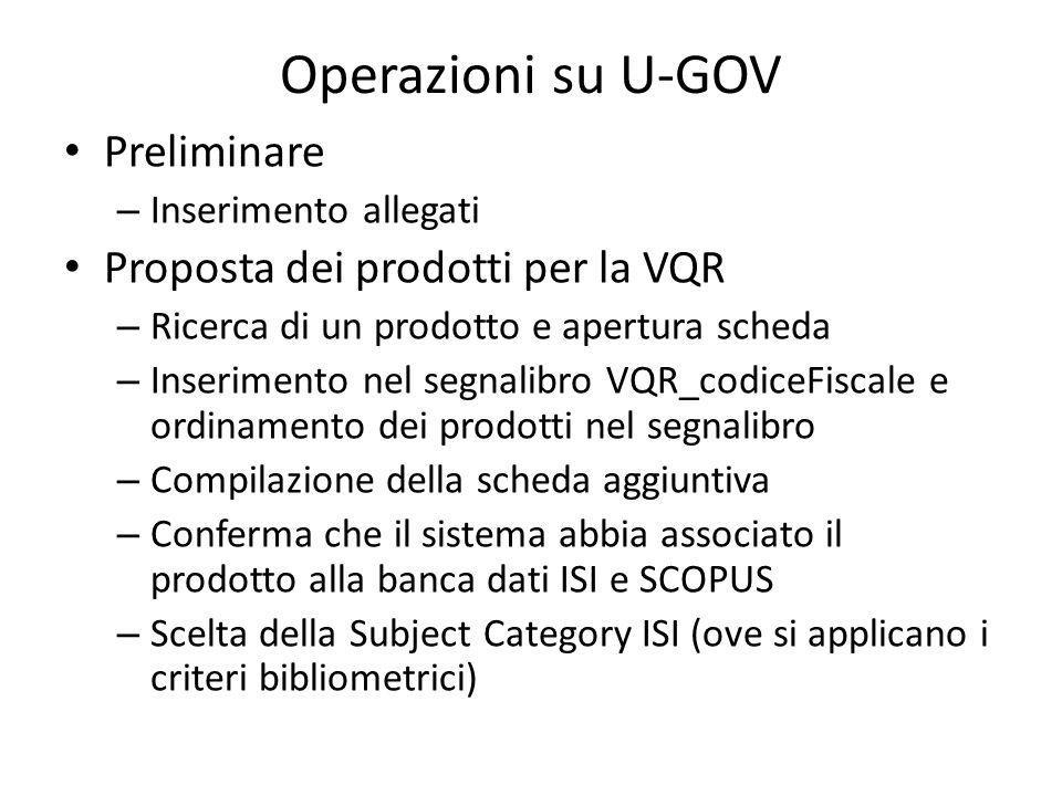 Operazioni su U-GOV Preliminare – Inserimento allegati Proposta dei prodotti per la VQR – Ricerca di un prodotto e apertura scheda – Inserimento nel segnalibro VQR_codiceFiscale e ordinamento dei prodotti nel segnalibro – Compilazione della scheda aggiuntiva – Conferma che il sistema abbia associato il prodotto alla banca dati ISI e SCOPUS – Scelta della Subject Category ISI (ove si applicano i criteri bibliometrici)