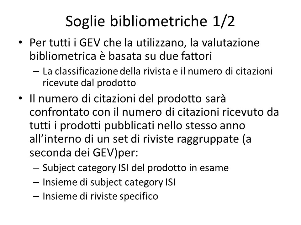 Soglie bibliometriche 1/2 Per tutti i GEV che la utilizzano, la valutazione bibliometrica è basata su due fattori – La classificazione della rivista e il numero di citazioni ricevute dal prodotto Il numero di citazioni del prodotto sarà confrontato con il numero di citazioni ricevuto da tutti i prodotti pubblicati nello stesso anno allinterno di un set di riviste raggruppate (a seconda dei GEV)per: – Subject category ISI del prodotto in esame – Insieme di subject category ISI – Insieme di riviste specifico