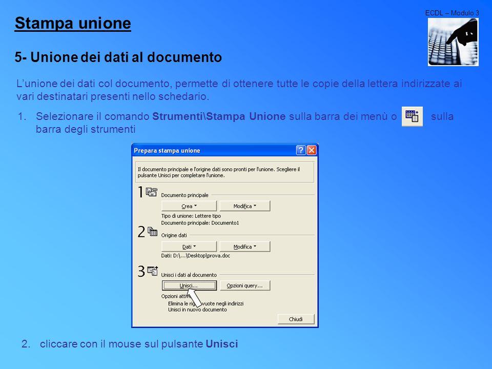 ECDL – Modulo 3 Stampa unione 5- Unione dei dati al documento Lunione dei dati col documento, permette di ottenere tutte le copie della lettera indiri