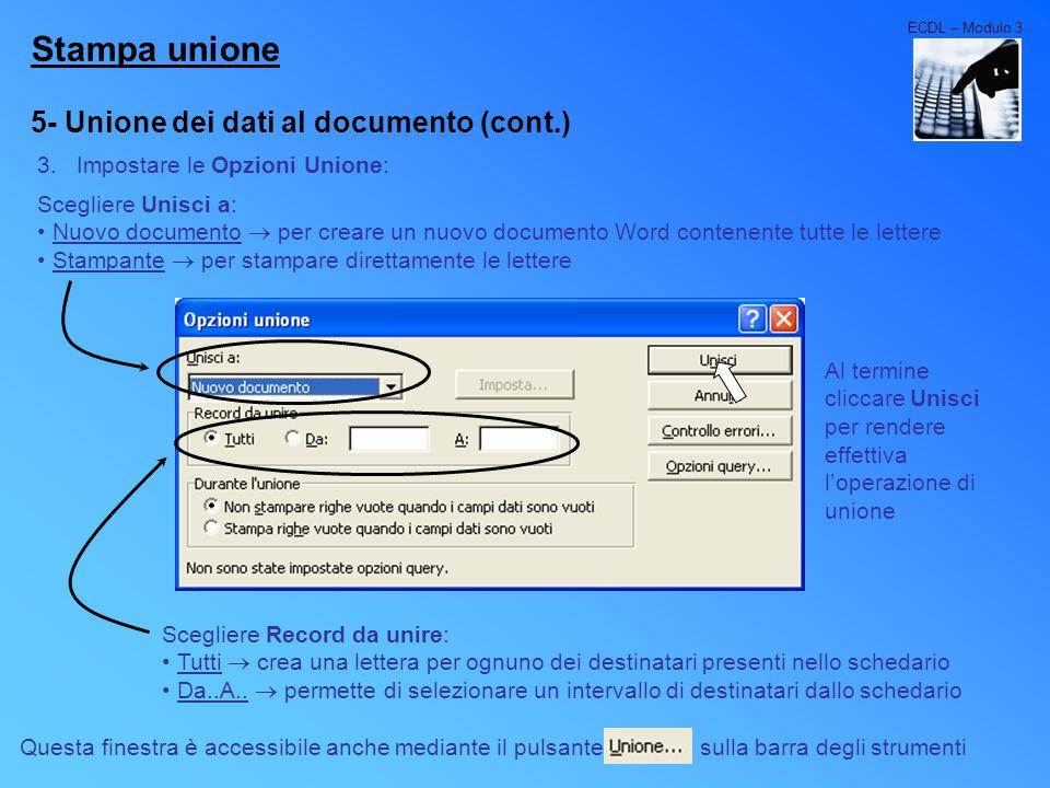 ECDL – Modulo 3 Stampa unione 5- Unione dei dati al documento (cont.) 3.Impostare le Opzioni Unione: Scegliere Unisci a: Nuovo documento per creare un