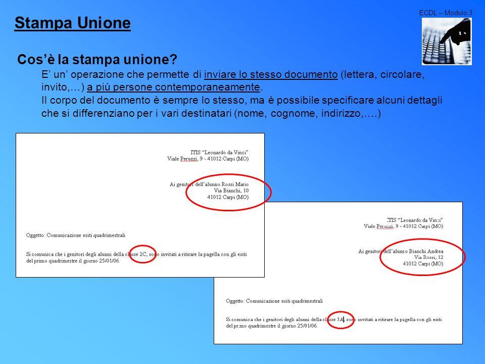 ECDL – Modulo 3 Stampa Unione Cosè la stampa unione? E un operazione che permette di inviare lo stesso documento (lettera, circolare, invito,…) a più