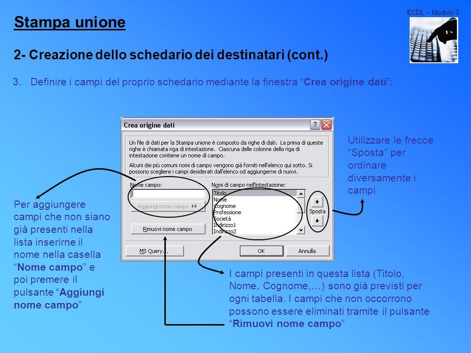 ECDL – Modulo 3 Stampa unione 2- Creazione dello schedario dei destinatari (cont.) 3.Definire i campi del proprio schedario mediante la finestra Crea