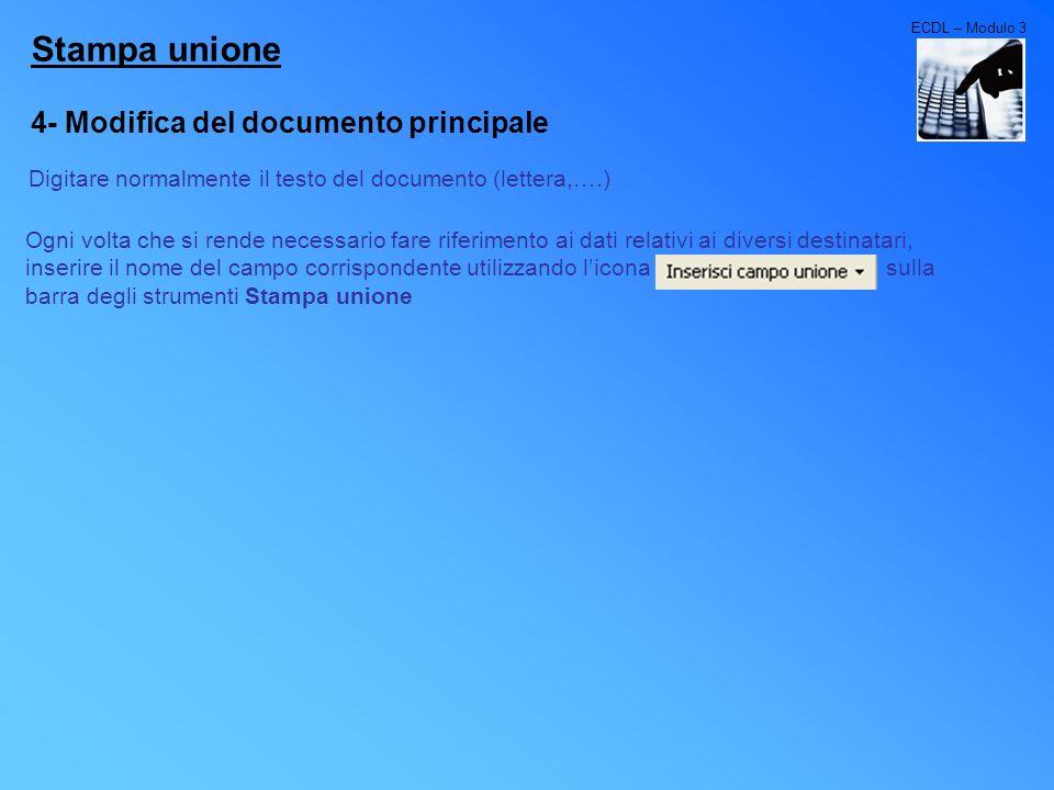 ECDL – Modulo 3 Stampa unione 5- Unione dei dati al documento Lunione dei dati col documento, permette di ottenere tutte le copie della lettera indirizzate ai vari destinatari presenti nello schedario.