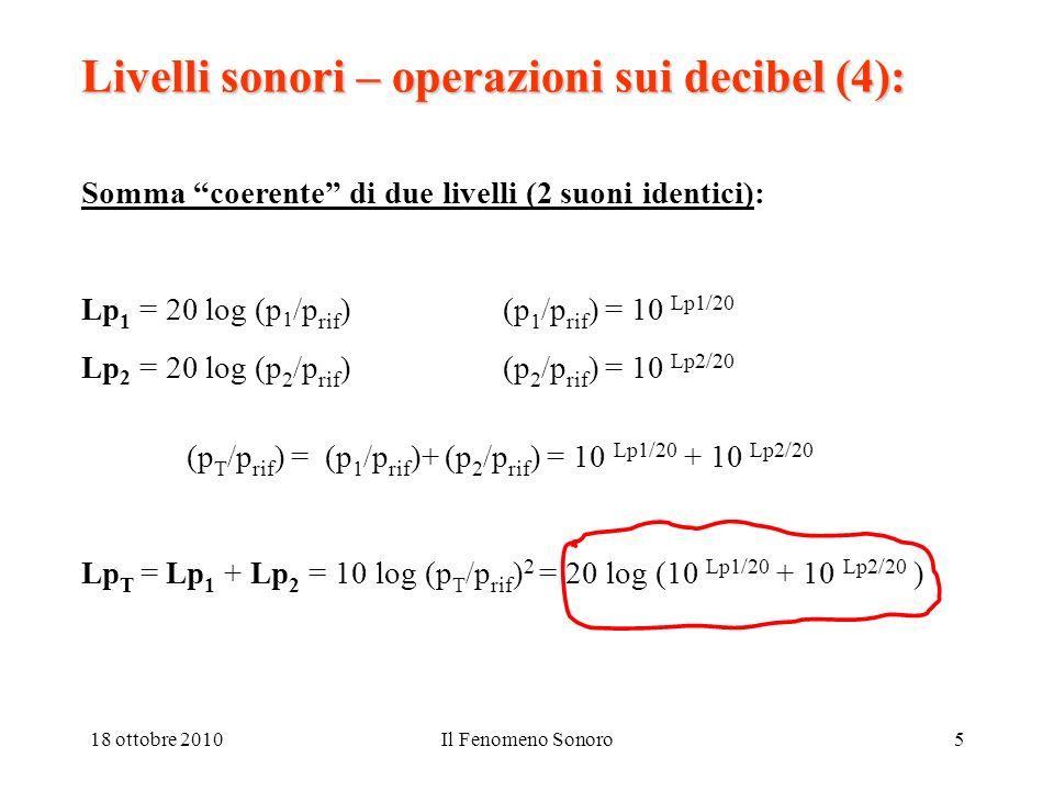 18 ottobre 2010Il Fenomeno Sonoro6 Livelli sonori – operazioni sui decibel (5): Somma coerente di livelli Esempio 4: L 1 = 80 dB L 2 = 85 dB L T = .