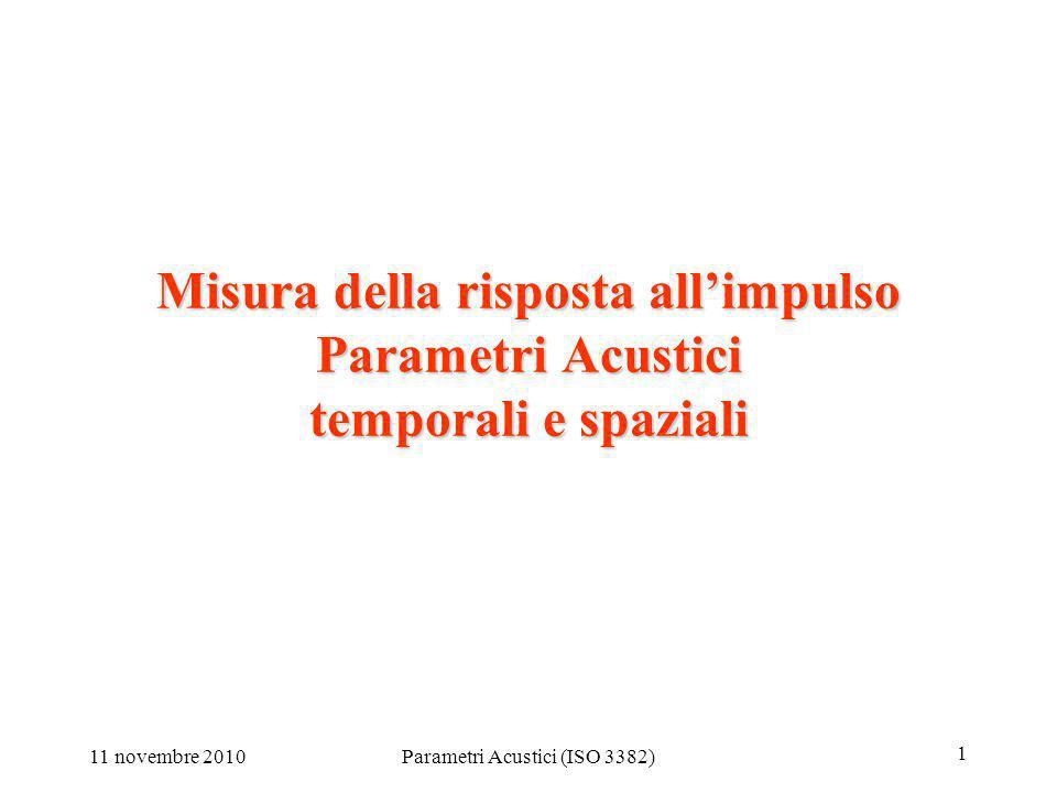 11 novembre 2010Parametri Acustici (ISO 3382) 1 Misura della risposta allimpulso Parametri Acustici temporali e spaziali