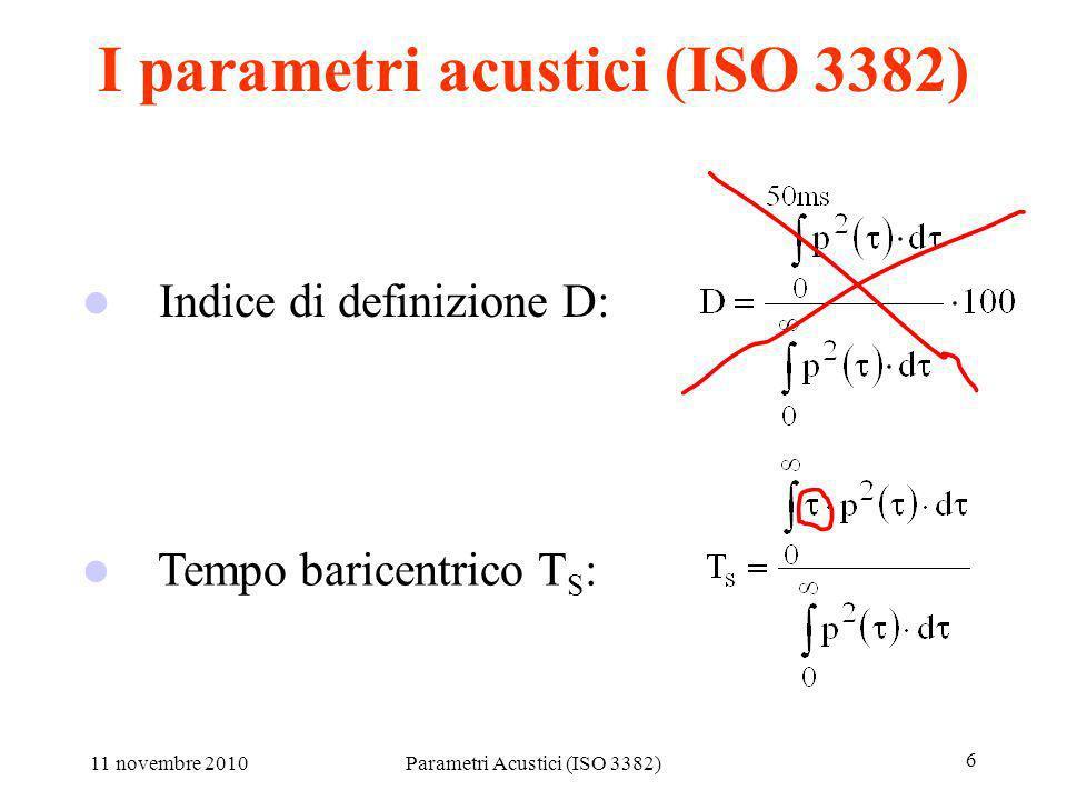 11 novembre 2010Parametri Acustici (ISO 3382) 6 I parametri acustici (ISO 3382) Tempo baricentrico T S : Indice di definizione D: