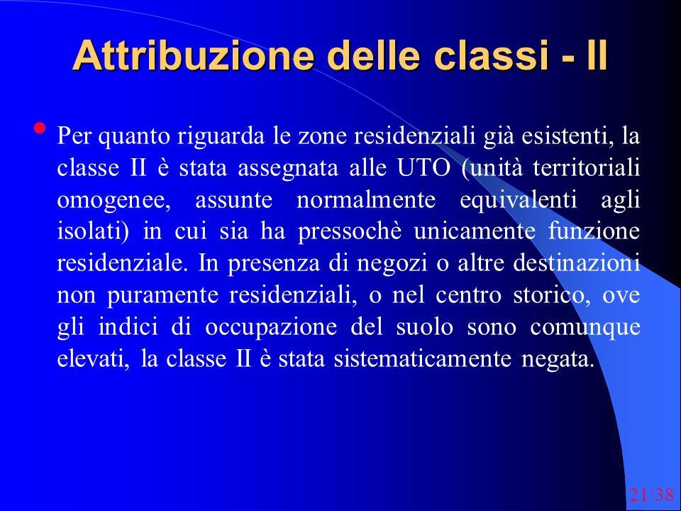 21/38 Attribuzione delle classi - II Per quanto riguarda le zone residenziali già esistenti, la classe II è stata assegnata alle UTO (unità territoriali omogenee, assunte normalmente equivalenti agli isolati) in cui sia ha pressochè unicamente funzione residenziale.