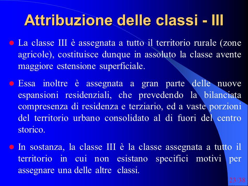 23/38 Attribuzione delle classi - III La classe III è assegnata a tutto il territorio rurale (zone agricole), costituisce dunque in assoluto la classe avente maggiore estensione superficiale.