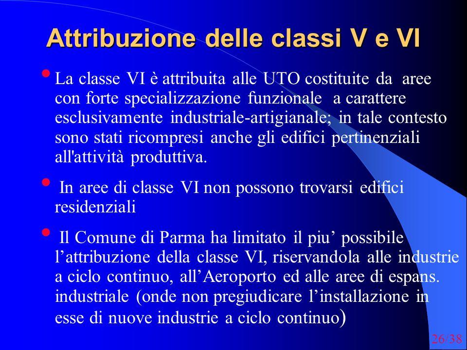 26/38 Attribuzione delle classi V e VI La classe VI è attribuita alle UTO costituite da aree con forte specializzazione funzionale a carattere esclusivamente industriale-artigianale; in tale contesto sono stati ricompresi anche gli edifici pertinenziali all attività produttiva.