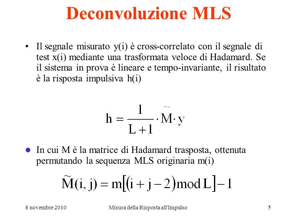 8 novembre 2010Misura della Risposta all Impulso5 Deconvoluzione MLS Il segnale misurato y(i) è cross-correlato con il segnale di test x(i) mediante una trasformata veloce di Hadamard.