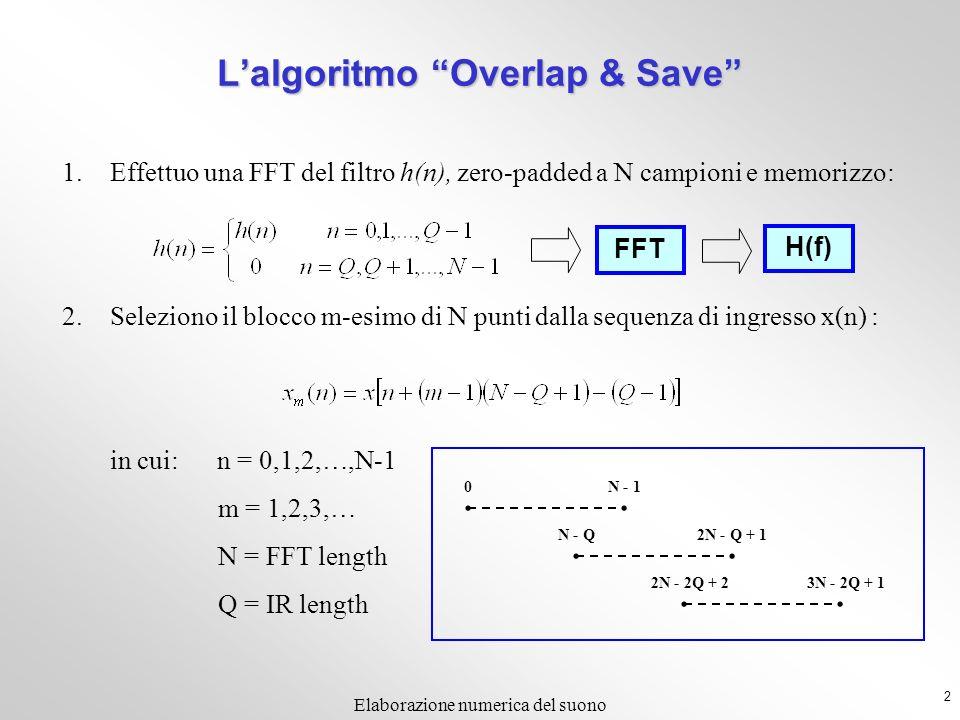 2 Elaborazione numerica del suono 1.Effettuo una FFT del filtro h(n), zero-padded a N campioni e memorizzo: 2.Seleziono il blocco m-esimo di N punti dalla sequenza di ingresso x(n) : in cui: n = 0,1,2,…,N-1 m = 1,2,3,… N = FFT length Q = IR length 3N - 2Q + 12N - 2Q + 2 2N - Q + 1N - Q N - 10 Lalgoritmo Overlap & Save FFT H(f)