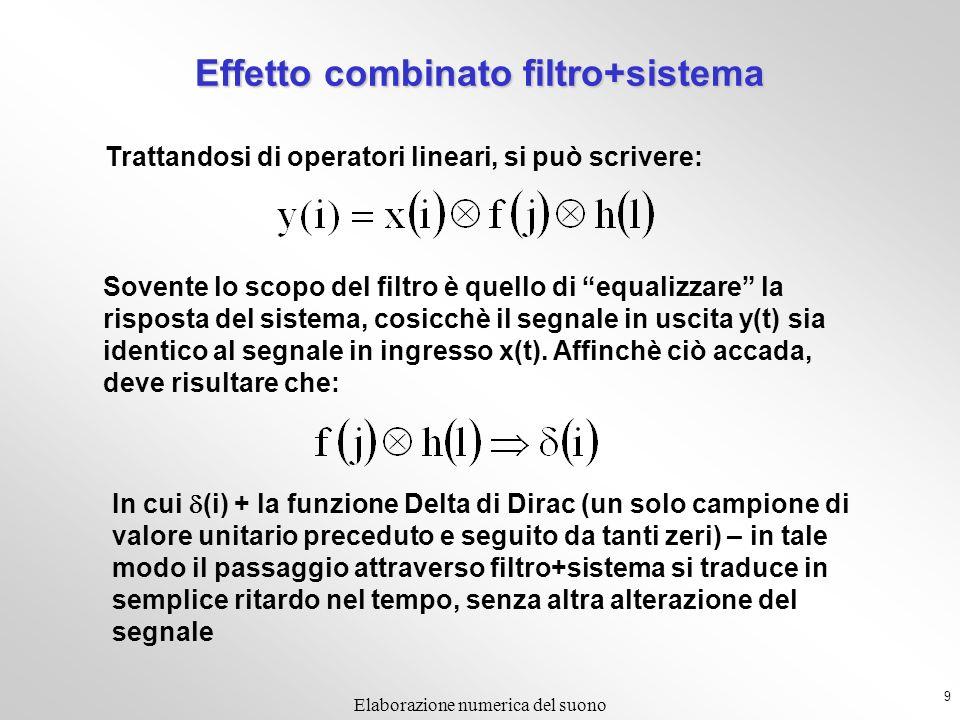 9 Elaborazione numerica del suono Effetto combinato filtro+sistema Trattandosi di operatori lineari, si può scrivere: Sovente lo scopo del filtro è quello di equalizzare la risposta del sistema, cosicchè il segnale in uscita y(t) sia identico al segnale in ingresso x(t).