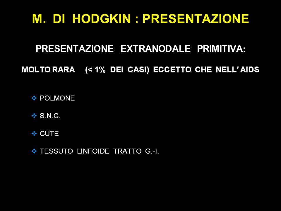 M. DI HODGKIN : PRESENTAZIONE PRESENTAZIONE EXTRANODALE PRIMITIVA : MOLTO RARA (< 1% DEI CASI) ECCETTO CHE NELL AIDS POLMONE S.N.C. CUTE TESSUTO LINFO