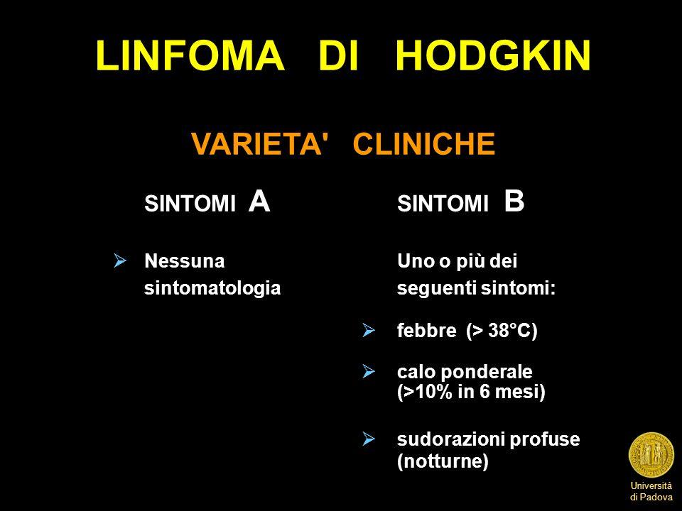 Università di Padova LINFOMA DI HODGKIN VARIETA' CLINICHE SINTOMI A SINTOMI B Nessuna Uno o più dei sintomatologia seguenti sintomi: febbre (> 38°C) c