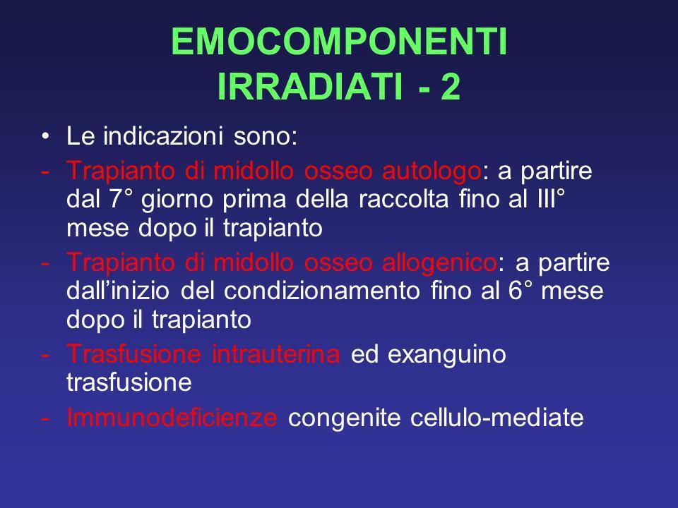 EMOCOMPONENTI IRRADIATI - 2 Le indicazioni sono: -Trapianto di midollo osseo autologo: a partire dal 7° giorno prima della raccolta fino al III° mese