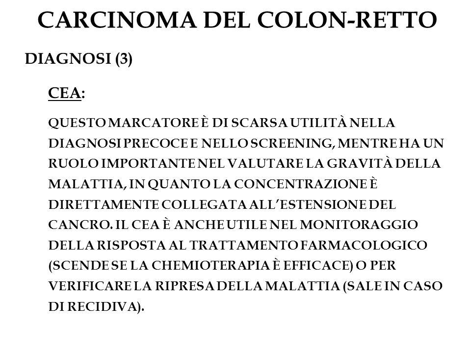 CARCINOMA DEL COLON-RETTO DIAGNOSI (3) CEA: QUESTO MARCATORE È DI SCARSA UTILITÀ NELLA DIAGNOSI PRECOCE E NELLO SCREENING, MENTRE HA UN RUOLO IMPORTAN