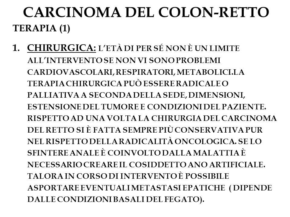 CARCINOMA DEL COLON-RETTO TERAPIA (1) 1.CHIRURGICA: LETÀ DI PER SÉ NON È UN LIMITE ALLINTERVENTO SE NON VI SONO PROBLEMI CARDIOVASCOLARI, RESPIRATORI,