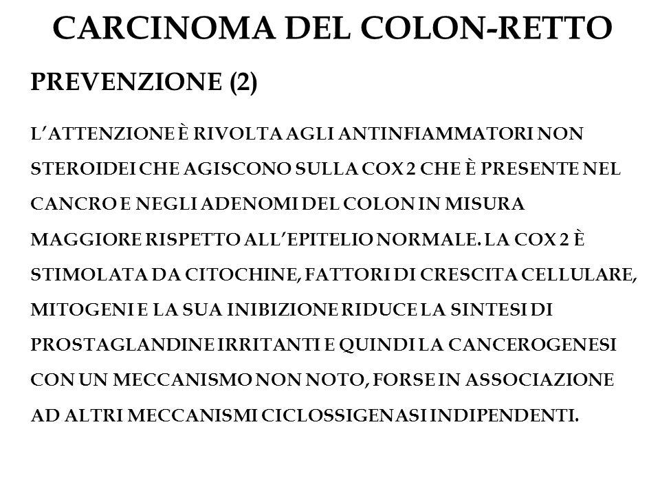 CARCINOMA DEL COLON-RETTO PREVENZIONE (2) LATTENZIONE È RIVOLTA AGLI ANTINFIAMMATORI NON STEROIDEI CHE AGISCONO SULLA COX 2 CHE È PRESENTE NEL CANCRO