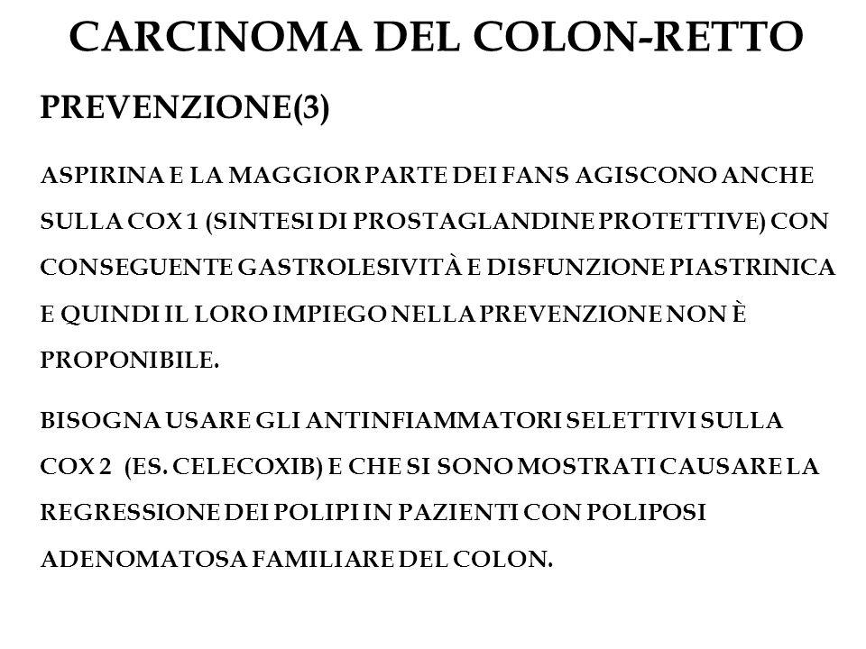 CARCINOMA DEL COLON-RETTO PREVENZIONE(3) ASPIRINA E LA MAGGIOR PARTE DEI FANS AGISCONO ANCHE SULLA COX 1 (SINTESI DI PROSTAGLANDINE PROTETTIVE) CON CO