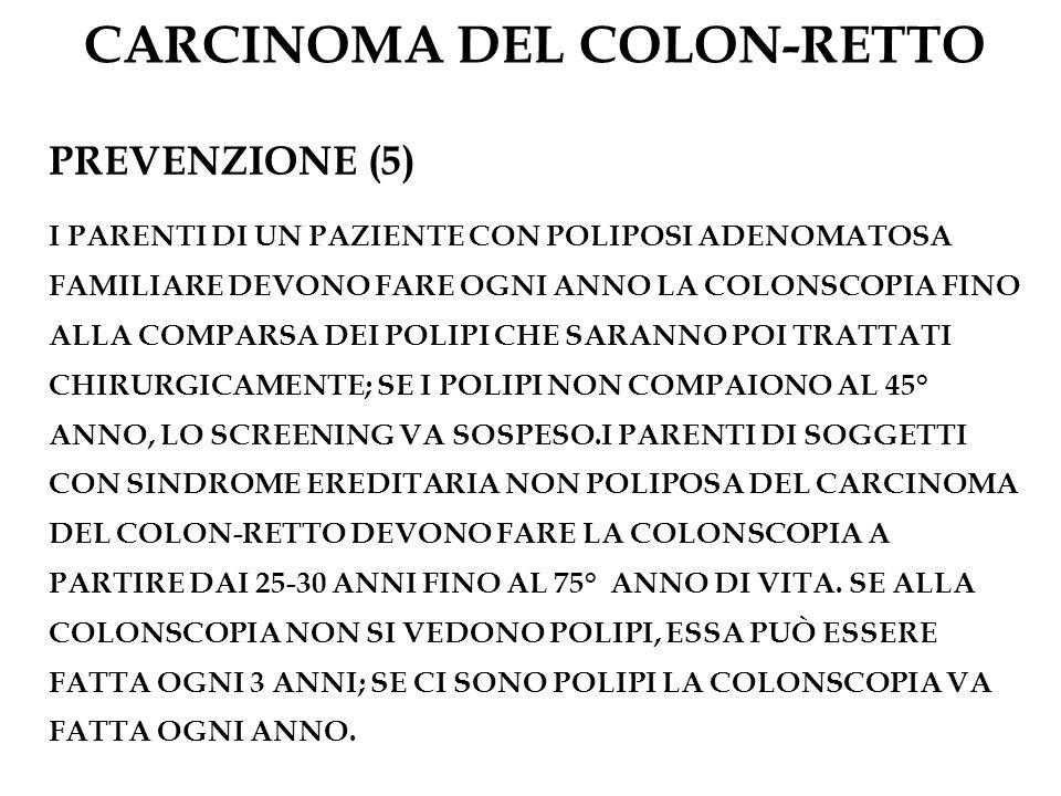 CARCINOMA DEL COLON-RETTO PREVENZIONE (5) I PARENTI DI UN PAZIENTE CON POLIPOSI ADENOMATOSA FAMILIARE DEVONO FARE OGNI ANNO LA COLONSCOPIA FINO ALLA C