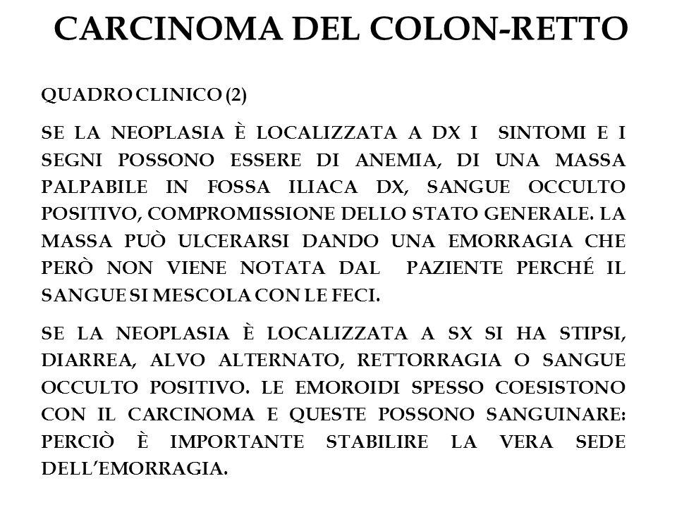 CARCINOMA DEL COLON-RETTO QUADRO CLINICO (2) SE LA NEOPLASIA È LOCALIZZATA A DX I SINTOMI E I SEGNI POSSONO ESSERE DI ANEMIA, DI UNA MASSA PALPABILE I