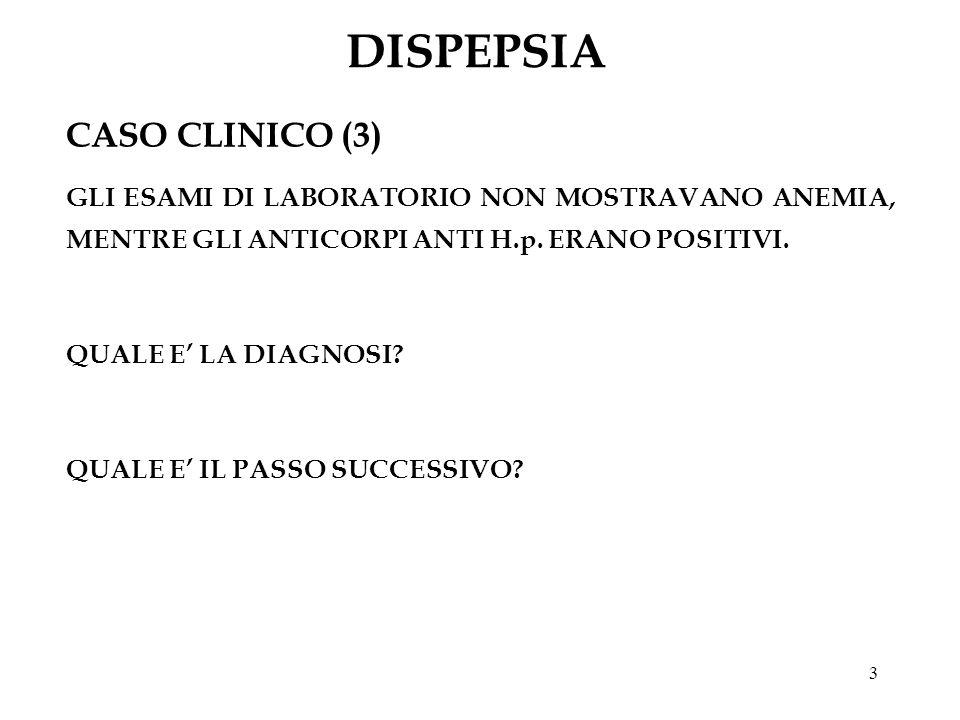 3 DISPEPSIA CASO CLINICO (3) GLI ESAMI DI LABORATORIO NON MOSTRAVANO ANEMIA, MENTRE GLI ANTICORPI ANTI H.p. ERANO POSITIVI. QUALE E LA DIAGNOSI? QUALE