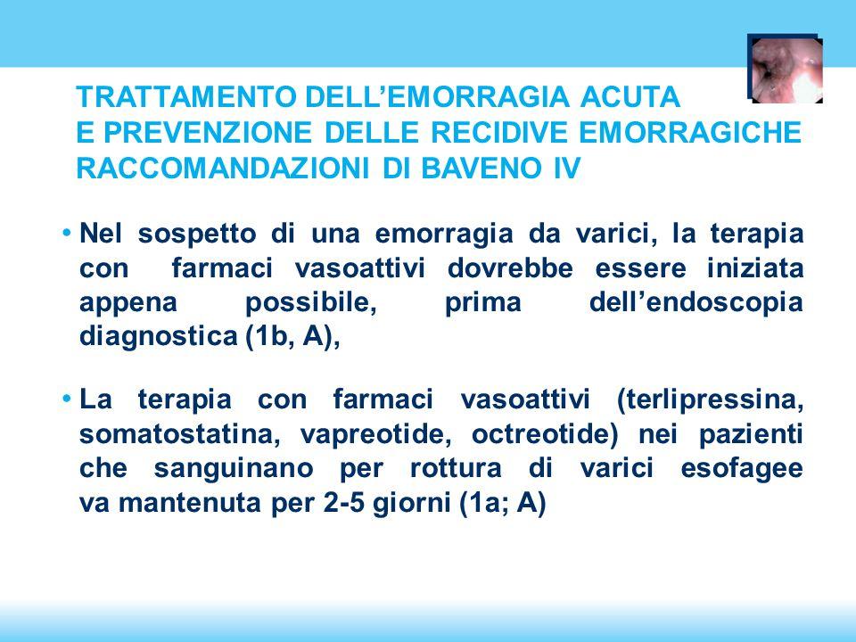 TRATTAMENTO DELLEMORRAGIA ACUTA E PREVENZIONE DELLE RECIDIVE EMORRAGICHE RACCOMANDAZIONI DI BAVENO IV Nel sospetto di una emorragia da varici, la terapia con farmaci vasoattivi dovrebbe essere iniziata appena possibile, prima dellendoscopia diagnostica (1b, A), La terapia con farmaci vasoattivi (terlipressina, somatostatina, vapreotide, octreotide) nei pazienti che sanguinano per rottura di varici esofagee va mantenuta per 2-5 giorni (1a; A)