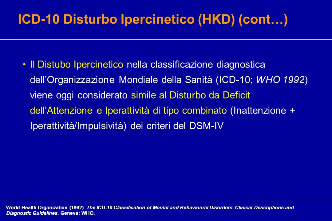 Il Distubo Ipercinetico nella classificazione diagnostica dellOrganizzazione Mondiale della Sanità (ICD-10; WHO 1992) viene oggi considerato simile al