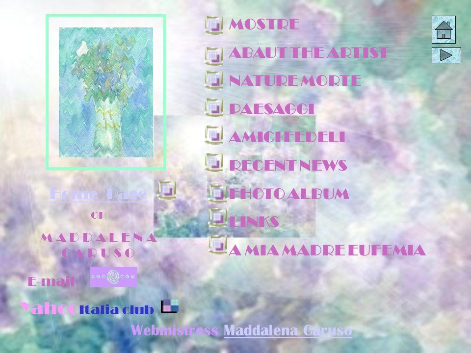 MOSTRE ABAUT THE ARTIST NATURE MORTE PAESAGGI AMICI FEDELI RECENT NEWS FHOTO ALBUM LINKS A MIA MADRE EUFEMIA Home Page OF M A D D A L E N A C A R U S O E-mail Yahoo Italia club Webmistress Maddalena CarusoMaddalena Caruso