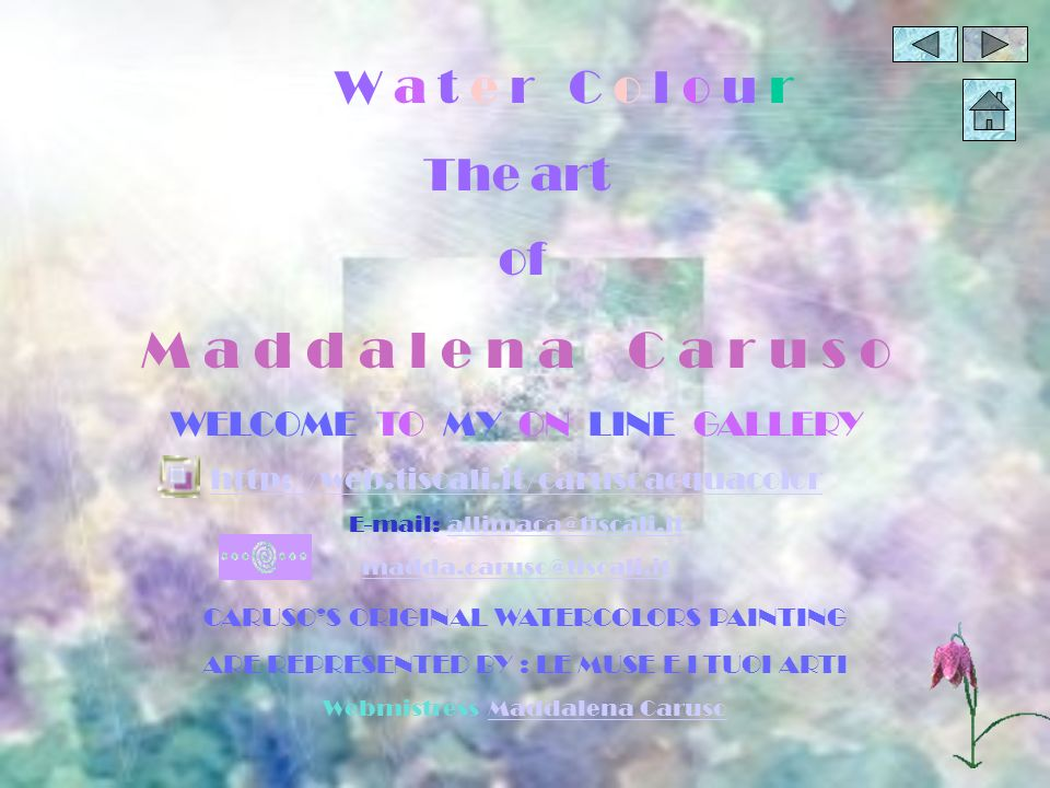 W a t e r C o l o u r The art of M a d d a l e n a C a r u s o WELCOME TO MY ON LINE GALLERY http://web.tiscali.it/carusoacquacolor E-mail: allimaca@tiscali.itallimaca@tiscali.it madda.caruso@tiscali.it CARUSOS ORIGINAL WATERCOLORS PAINTING ARE REPRESENTED BY : LE MUSE E I TUOI ARTI Webmistress Maddalena CarusoMaddalena Caruso