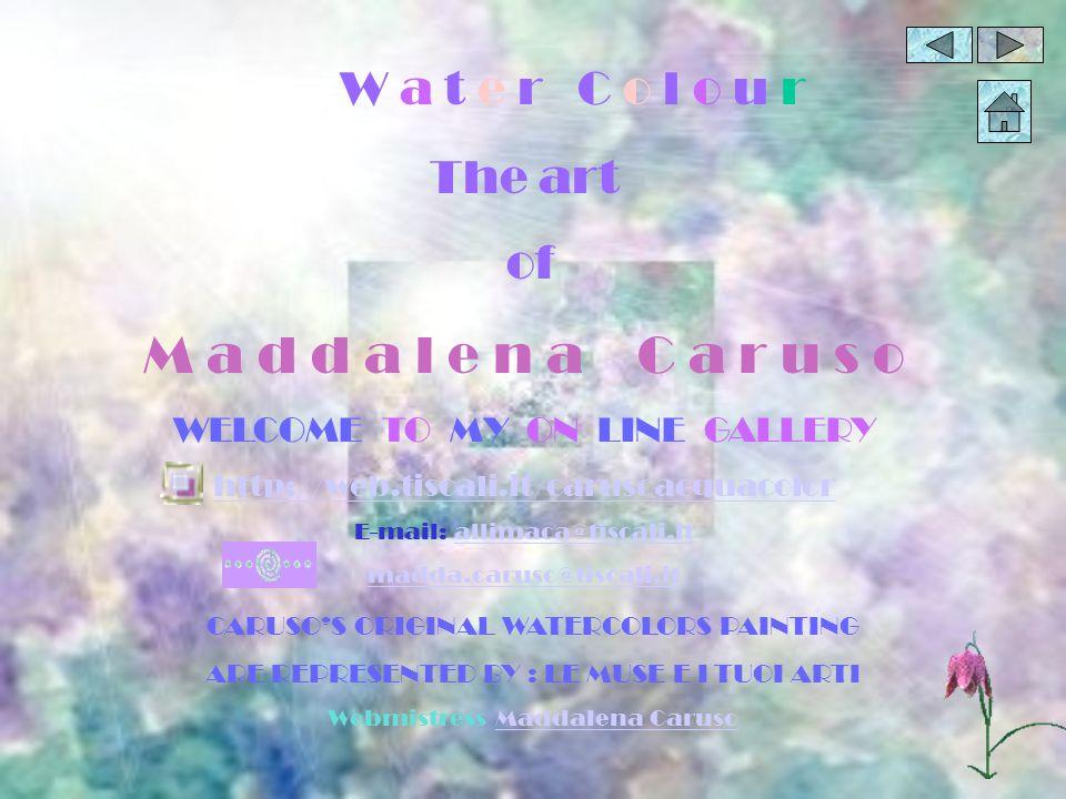 W a t e r C o l o u r The art of M a d d a l e n a C a r u s o WELCOME TO MY ON LINE GALLERY http://web.tiscali.it/carusoacquacolor E-mail: allimaca@t