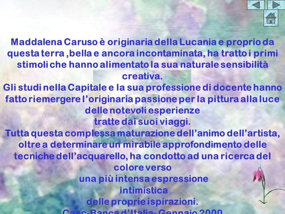 Maddalena Caruso è originaria della Lucania e proprio da questa terra,bella e ancora incontaminata, ha tratto i primi stimoli che hanno alimentato la sua naturale sensibilità creativa.