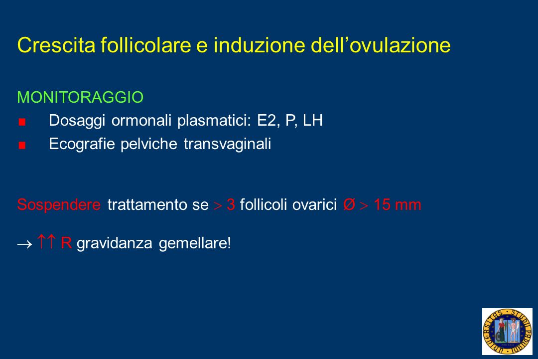 Crescita follicolare e induzione dellovulazione MONITORAGGIO Dosaggi ormonali plasmatici: E2, P, LH Ecografie pelviche transvaginali Sospendere tratta