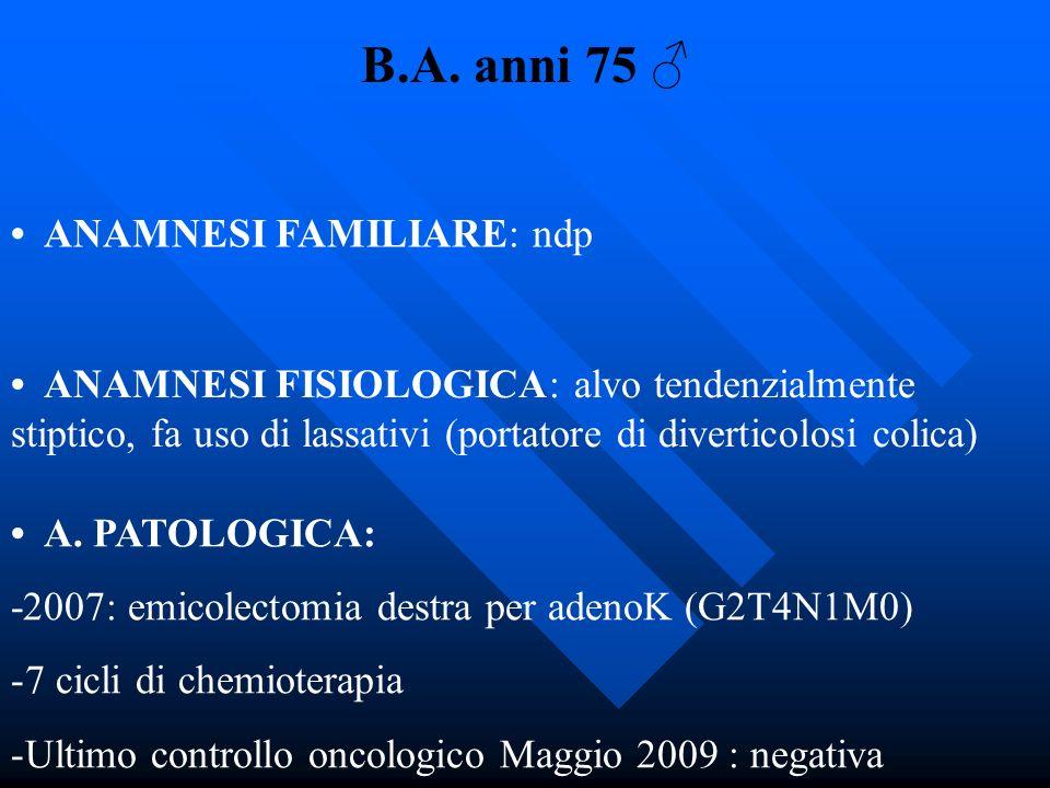 B.A. anni 75 ANAMNESI FAMILIARE: ndp ANAMNESI FISIOLOGICA: alvo tendenzialmente stiptico, fa uso di lassativi (portatore di diverticolosi colica) A. P